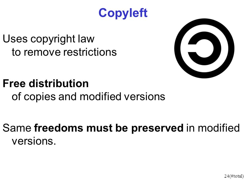 24(#total) Copyleft Uses copyright law to remove restrictions Free distribution of copies and modified versions Same freedoms must be preserved in modified versions.