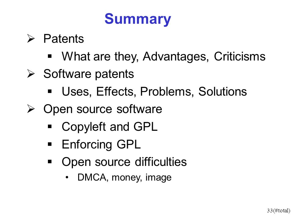 33(#total) Summary Patents What are they, Advantages, Criticisms Software patents Uses, Effects, Problems, Solutions Open source software Copyleft and GPL Enforcing GPL Open source difficulties DMCA, money, image