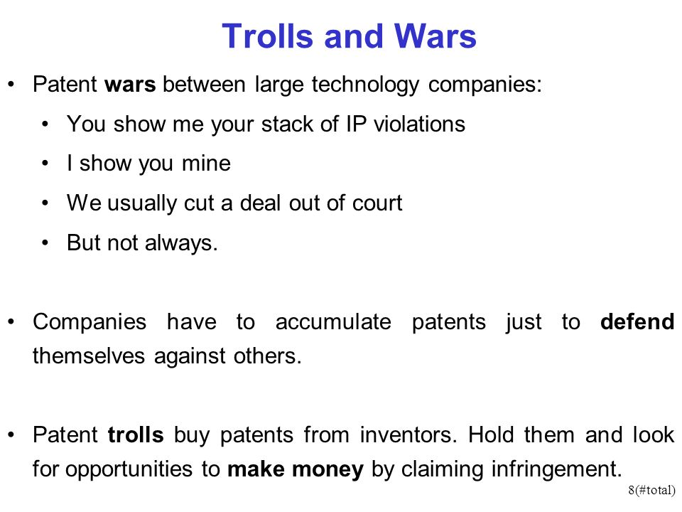 8(#total) Trolls and Wars Patent wars between large technology companies: You show me your stack of IP violations I show you mine We usually cut a deal out of court But not always.