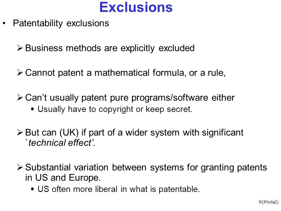 9(#total) Exclusions Patentability exclusions Business methods are explicitly excluded Cannot patent a mathematical formula, or a rule, Cant usually patent pure programs/software either Usually have to copyright or keep secret.