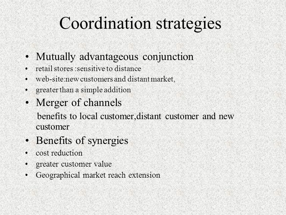 Coordination strategies Mutually advantageous conjunction retail stores :sensitive to distance web-site:new customers and distant market, greater than a simple addition Merger of channels benefits to local customer,distant customer and new customer Benefits of synergies cost reduction greater customer value Geographical market reach extension