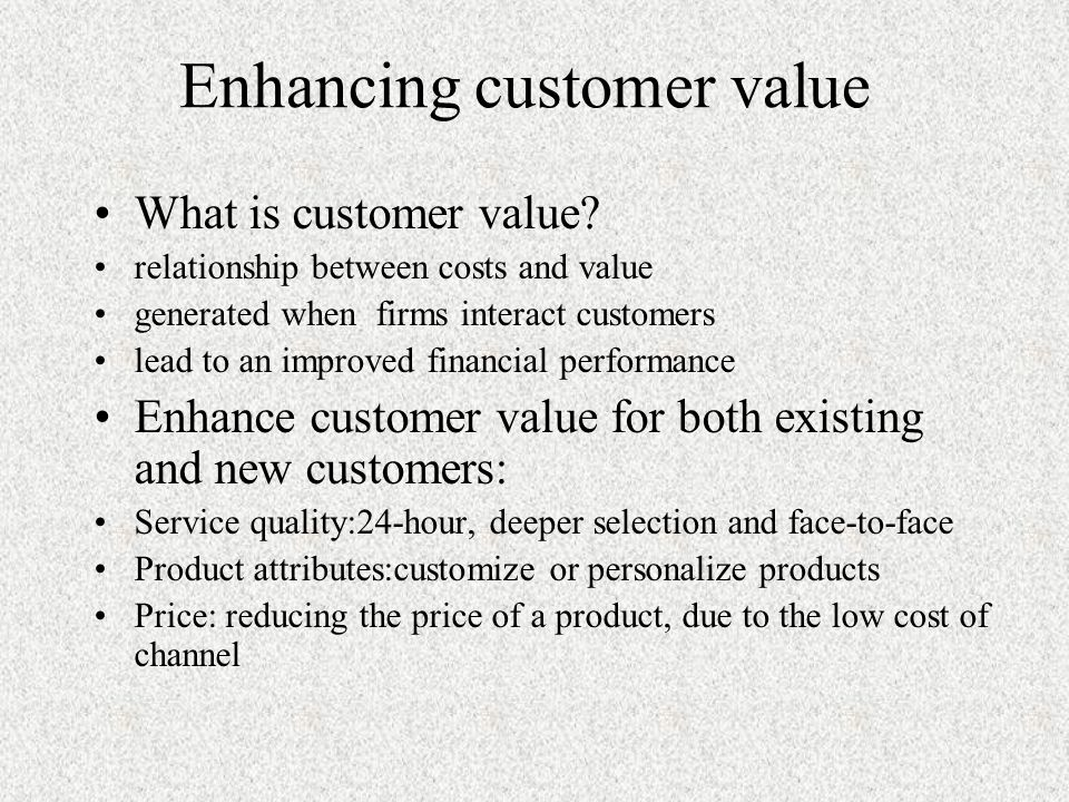 Enhancing customer value What is customer value.