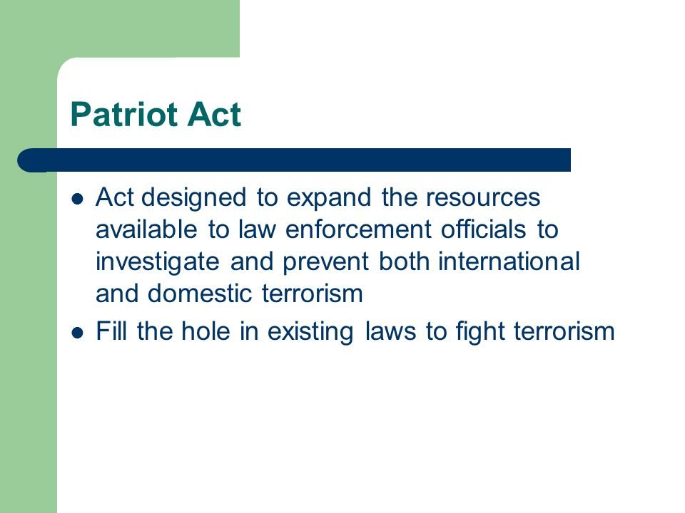 Patriot Act Act designed to expand the resources available to law enforcement officials to investigate and prevent both international and domestic terrorism Fill the hole in existing laws to fight terrorism