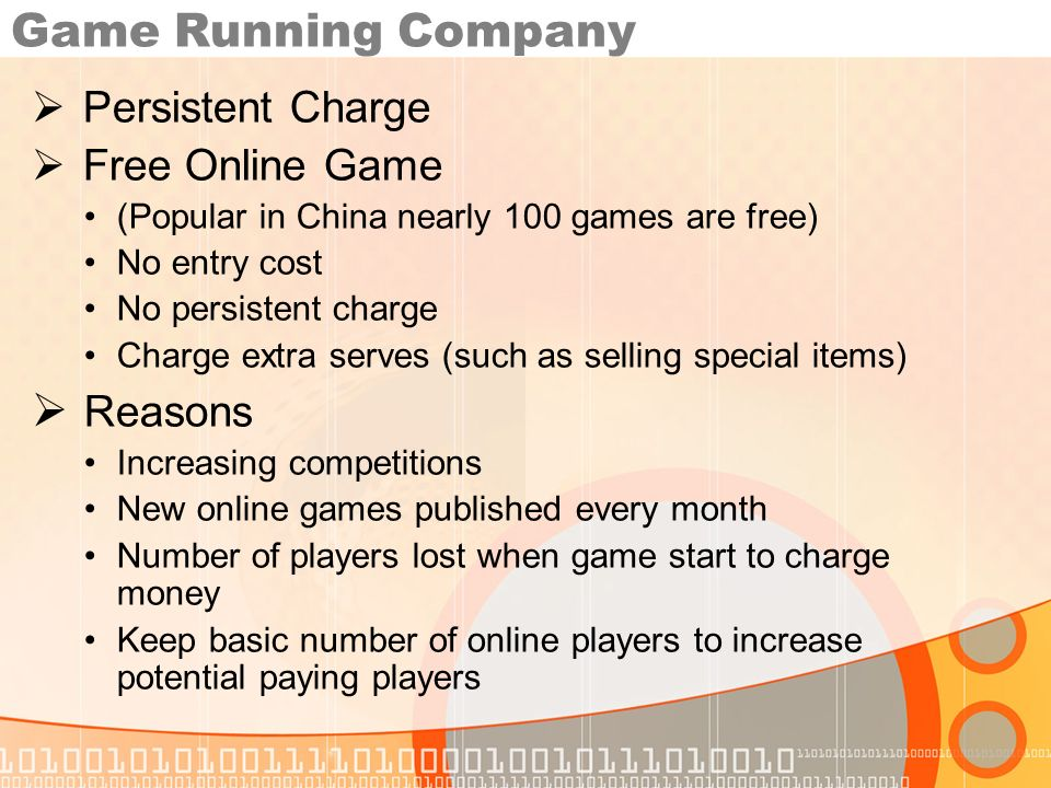 Game Running Company Persistent Charge Free Online Game (Popular in China nearly 100 games are free) No entry cost No persistent charge Charge extra serves (such as selling special items) Reasons Increasing competitions New online games published every month Number of players lost when game start to charge money Keep basic number of online players to increase potential paying players