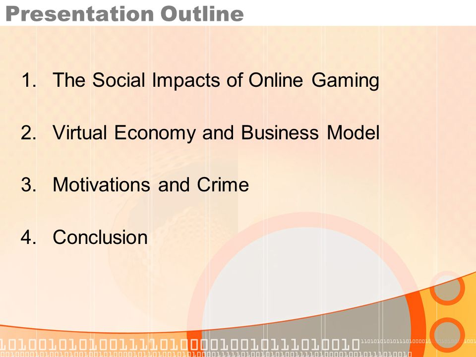Presentation Outline 1.The Social Impacts of Online Gaming 2.Virtual Economy and Business Model 3.Motivations and Crime 4.Conclusion
