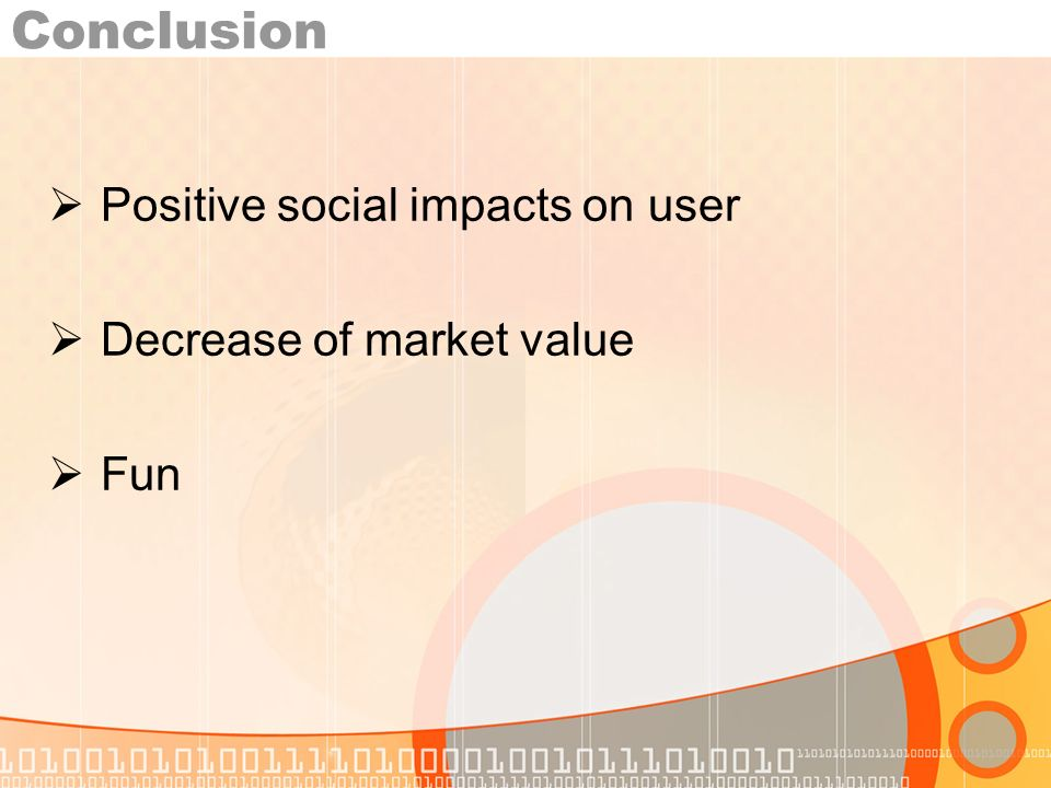 Conclusion Positive social impacts on user Decrease of market value Fun