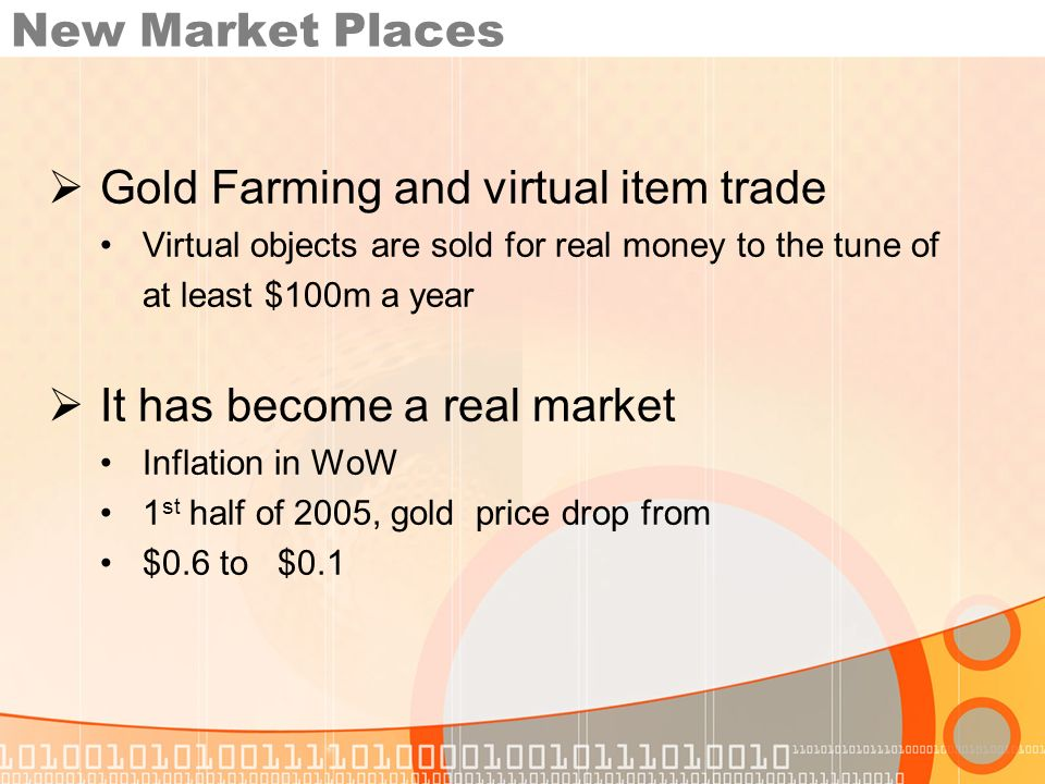 New Market Places Gold Farming and virtual item trade Virtual objects are sold for real money to the tune of at least $100m a year It has become a real market Inflation in WoW 1 st half of 2005, gold price drop from $0.6 to $0.1