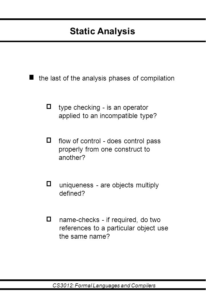 CS3012: Formal Languages and Compilers Static Analysis the last of the analysis phases of compilation type checking - is an operator applied to an incompatible type.