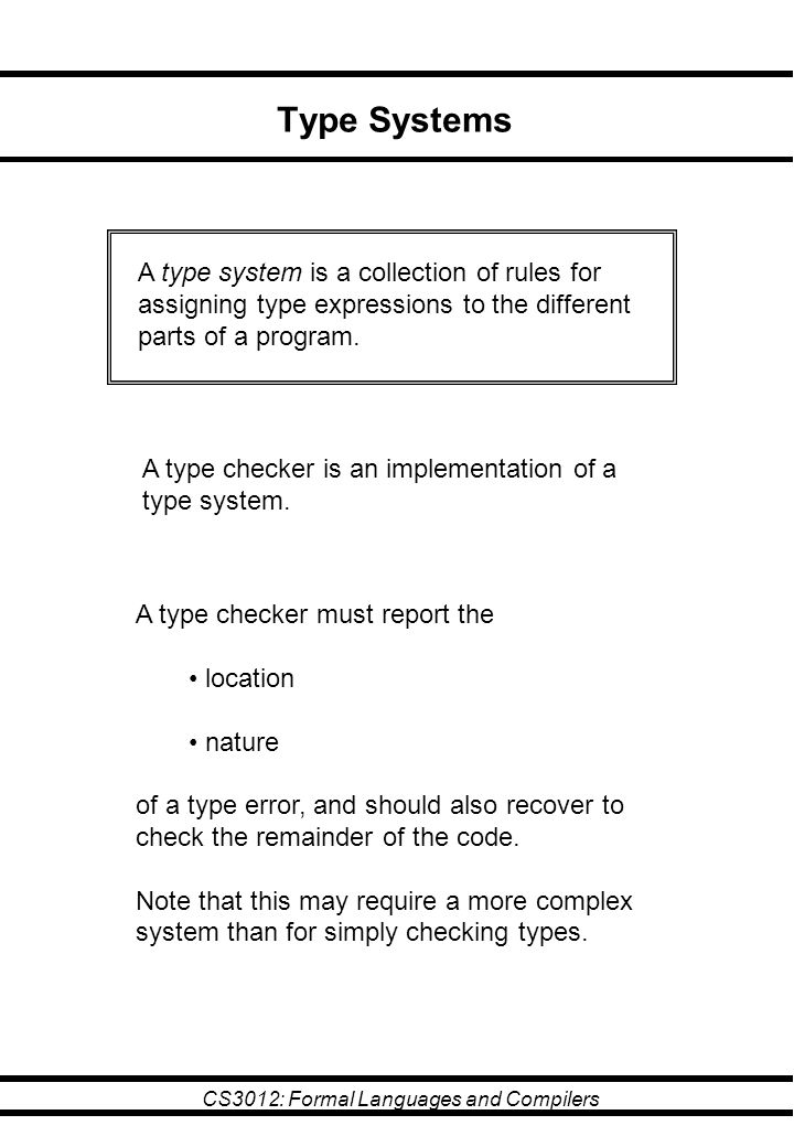 CS3012: Formal Languages and Compilers Type Systems A type system is a collection of rules for assigning type expressions to the different parts of a program.