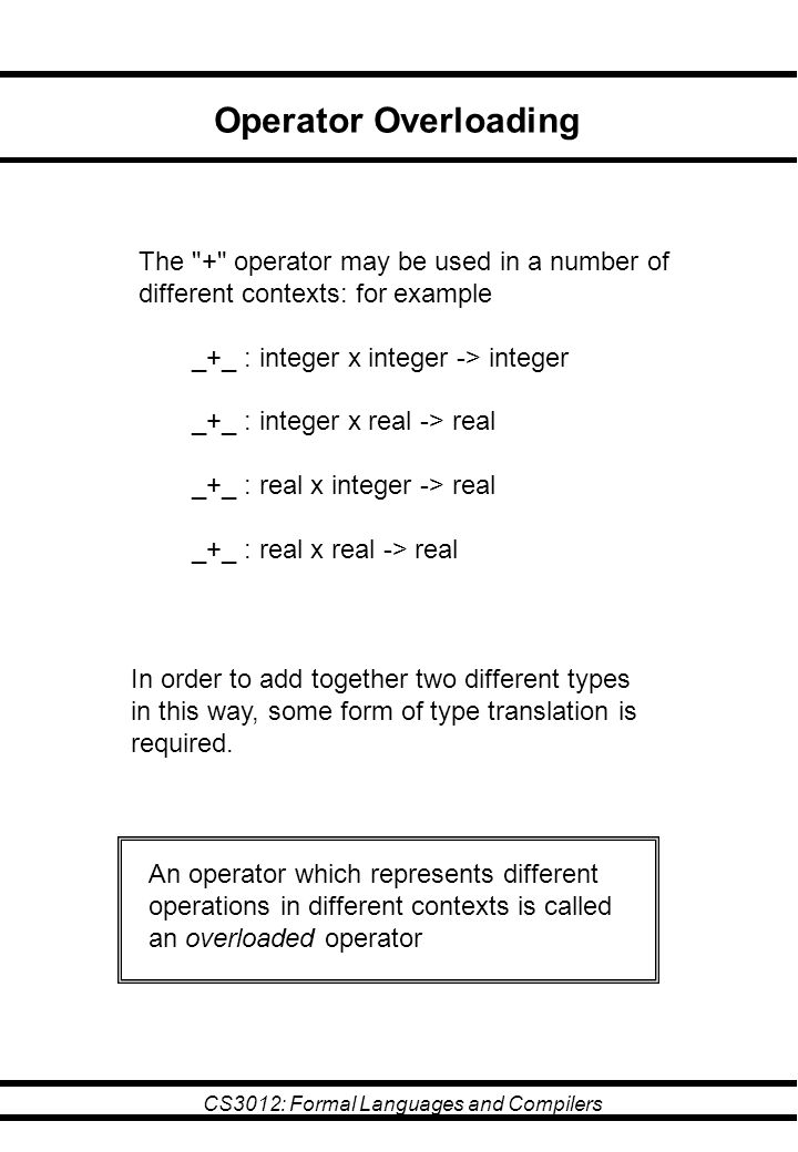 CS3012: Formal Languages and Compilers Operator Overloading The + operator may be used in a number of different contexts: for example _+_ : integer x integer -> integer _+_ : integer x real -> real _+_ : real x integer -> real _+_ : real x real -> real In order to add together two different types in this way, some form of type translation is required.