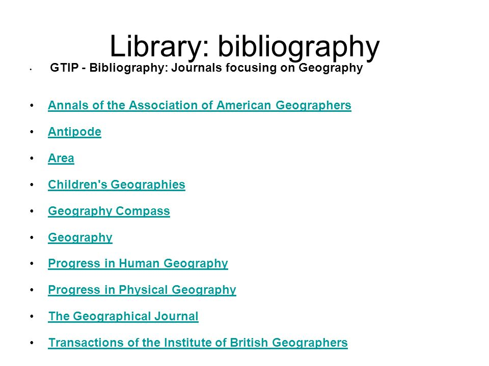 Library: bibliography GTIP - Bibliography: Journals focusing on Geography Annals of the Association of American Geographers Antipode Area Children s Geographies Geography Compass Geography Progress in Human Geography Progress in Physical Geography The Geographical Journal Transactions of the Institute of British Geographers