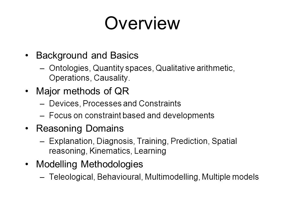 Overview Background and Basics –Ontologies, Quantity spaces, Qualitative arithmetic, Operations, Causality.