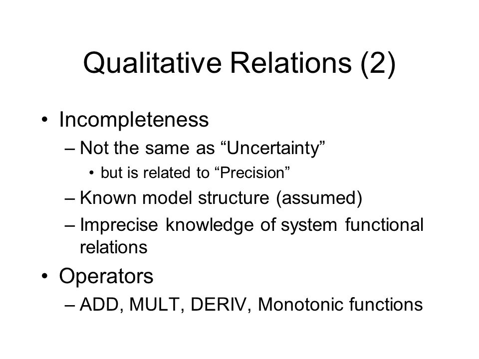 Qualitative Relations (2) Incompleteness –Not the same as Uncertainty but is related to Precision –Known model structure (assumed) –Imprecise knowledge of system functional relations Operators –ADD, MULT, DERIV, Monotonic functions