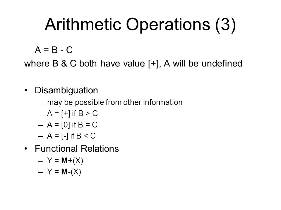 Arithmetic Operations (3) A = B - C where B & C both have value [+], A will be undefined Disambiguation –may be possible from other information –A = [+] if B > C –A = [0] if B = C –A = [-] if B < C Functional Relations –Y = M+(X) –Y = M-(X)