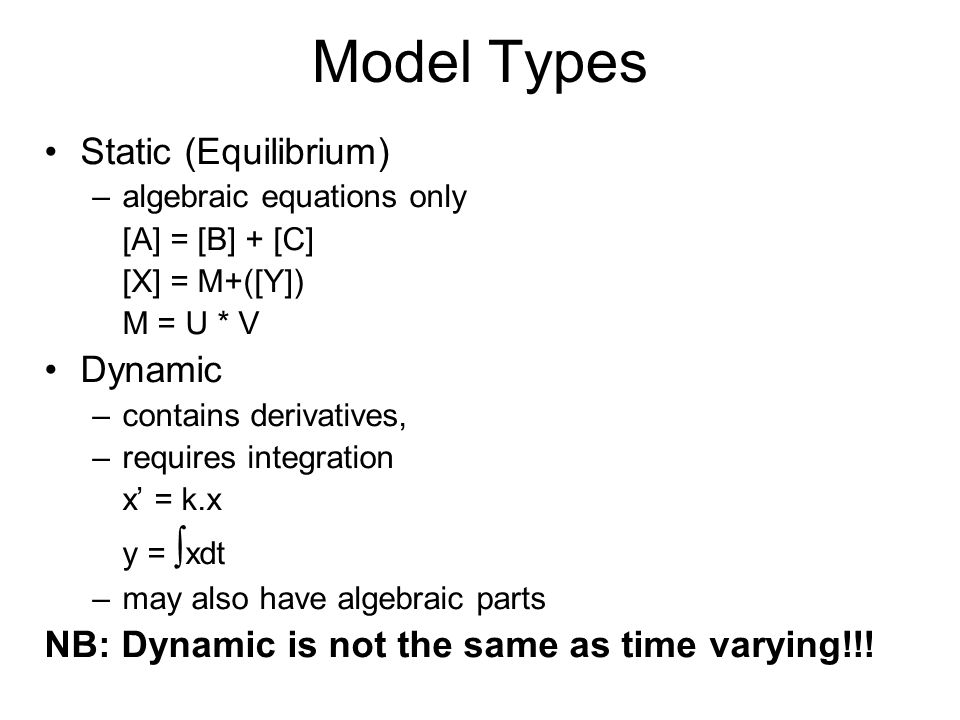Model Types Static (Equilibrium) –algebraic equations only [A] = [B] + [C] [X] = M+([Y]) M = U * V Dynamic –contains derivatives, –requires integration x = k.x y = xdt –may also have algebraic parts NB: Dynamic is not the same as time varying!!!