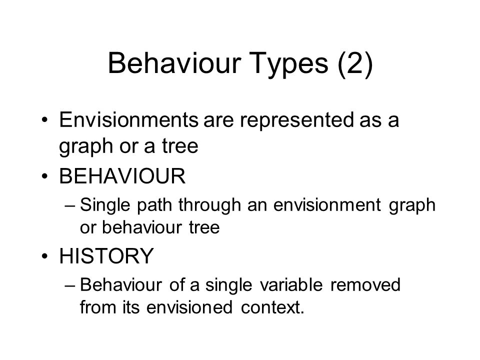 Behaviour Types (2) Envisionments are represented as a graph or a tree BEHAVIOUR –Single path through an envisionment graph or behaviour tree HISTORY –Behaviour of a single variable removed from its envisioned context.
