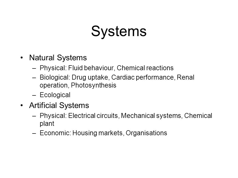 Systems Natural Systems –Physical: Fluid behaviour, Chemical reactions –Biological: Drug uptake, Cardiac performance, Renal operation, Photosynthesis –Ecological Artificial Systems –Physical: Electrical circuits, Mechanical systems, Chemical plant –Economic: Housing markets, Organisations