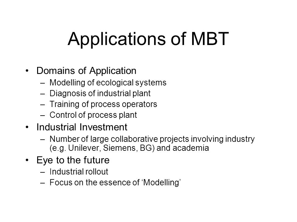 Applications of MBT Domains of Application –Modelling of ecological systems –Diagnosis of industrial plant –Training of process operators –Control of process plant Industrial Investment –Number of large collaborative projects involving industry (e.g.