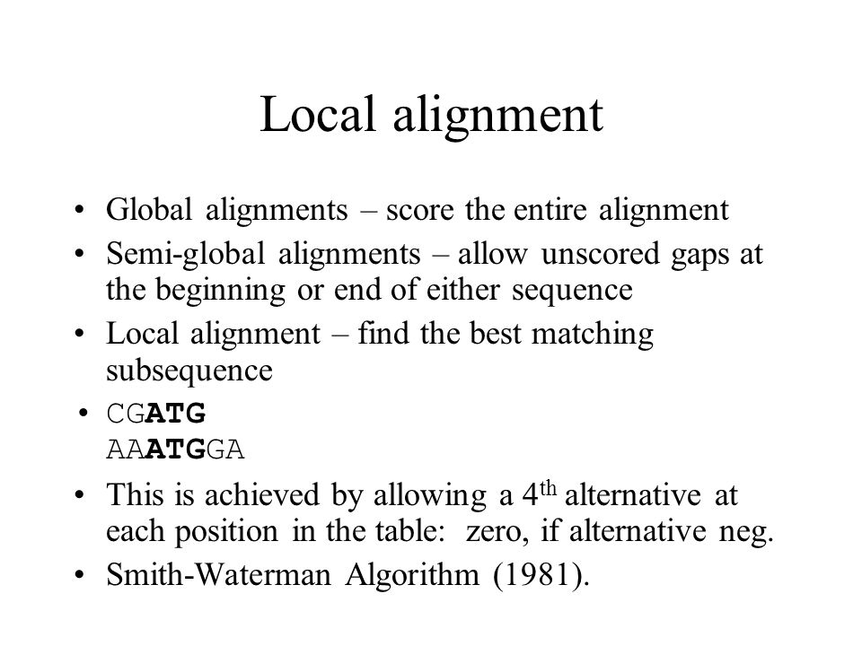 Local alignment Global alignments – score the entire alignment Semi-global alignments – allow unscored gaps at the beginning or end of either sequence Local alignment – find the best matching subsequence CGATG AAATGGA This is achieved by allowing a 4 th alternative at each position in the table: zero, if alternative neg.
