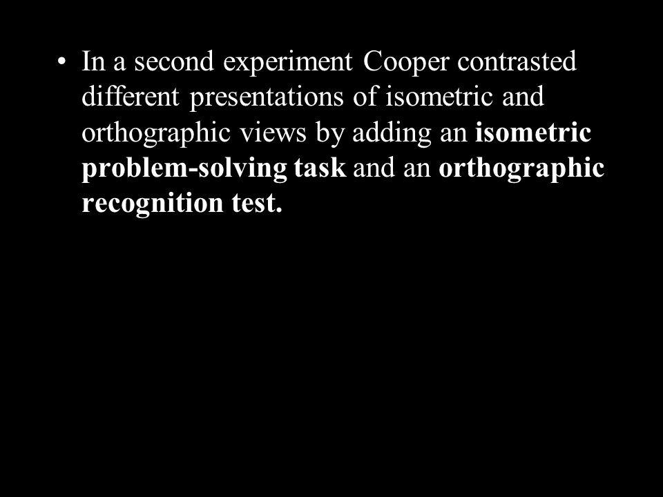 In a second experiment Cooper contrasted different presentations of isometric and orthographic views by adding an isometric problem-solving task and an orthographic recognition test.
