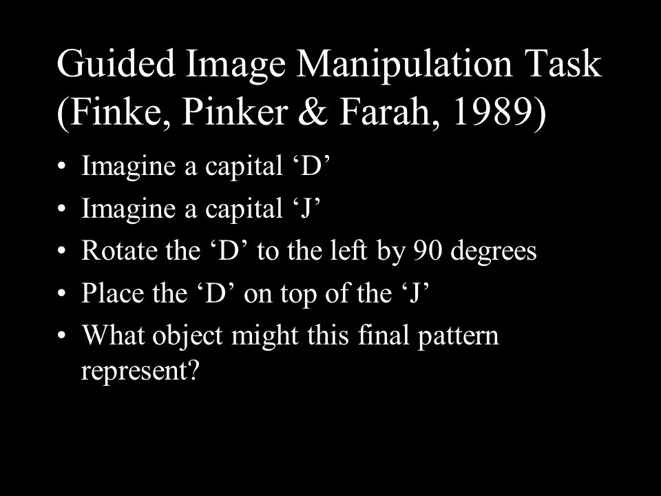 Guided Image Manipulation Task (Finke, Pinker & Farah, 1989) Imagine a capital D Imagine a capital J Rotate the D to the left by 90 degrees Place the D on top of the J What object might this final pattern represent