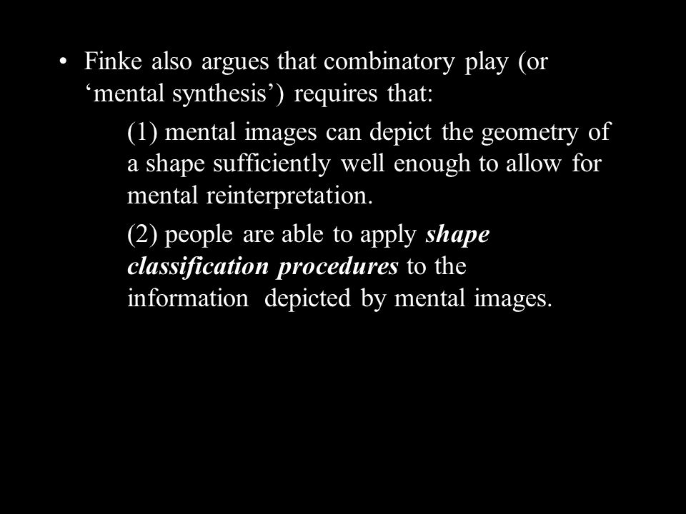 Finke also argues that combinatory play (or mental synthesis) requires that: (1) mental images can depict the geometry of a shape sufficiently well enough to allow for mental reinterpretation.