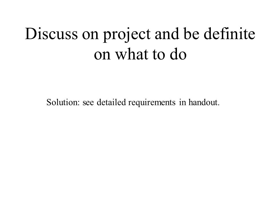 Discuss on project and be definite on what to do Solution: see detailed requirements in handout.