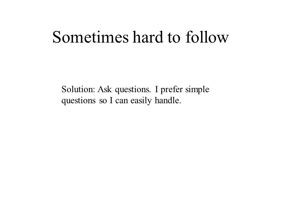 Sometimes hard to follow Solution: Ask questions. I prefer simple questions so I can easily handle.