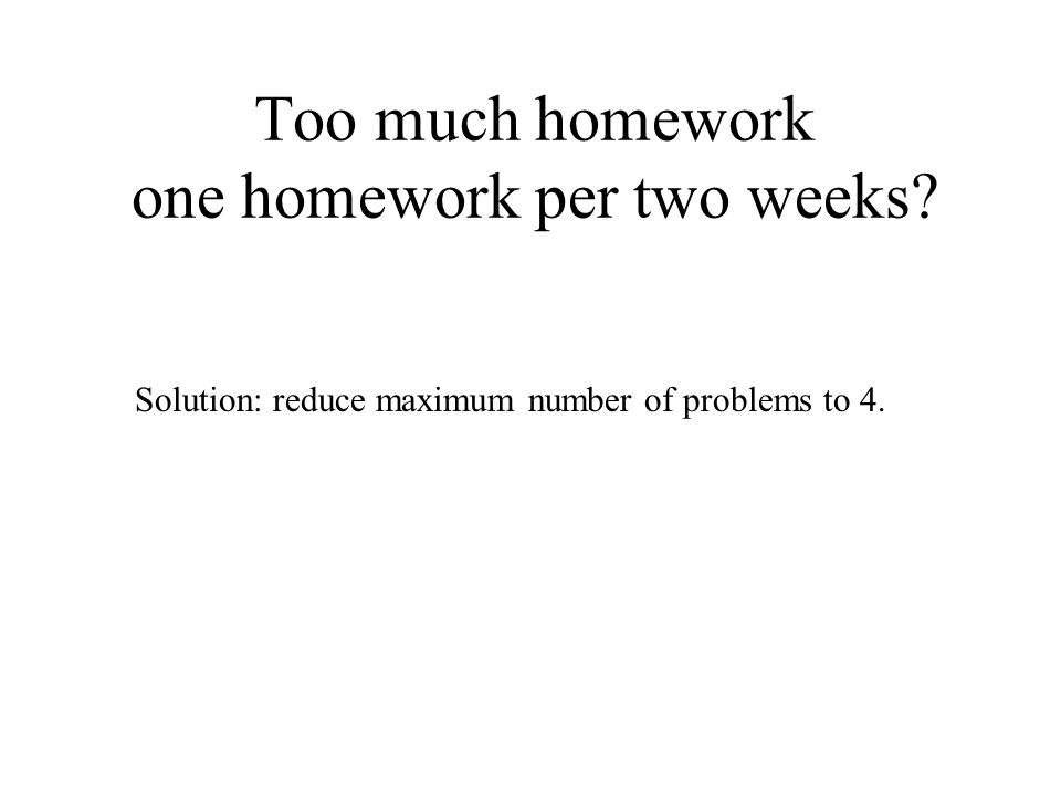 Too much homework one homework per two weeks Solution: reduce maximum number of problems to 4.