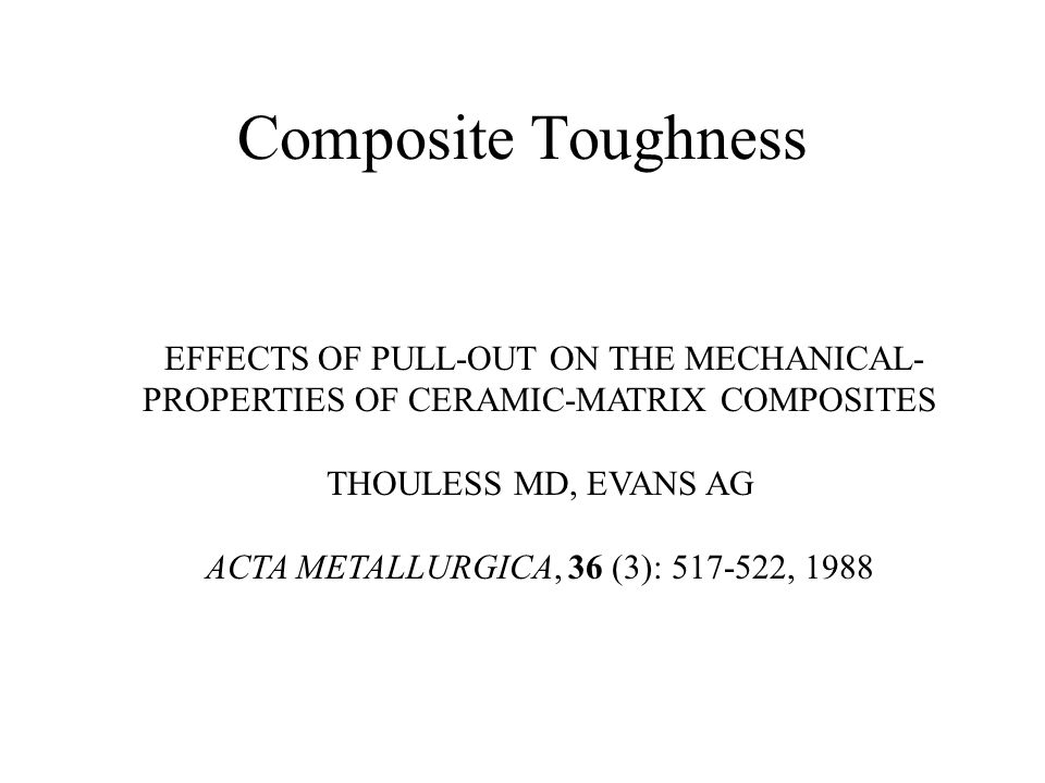 Composite Toughness EFFECTS OF PULL-OUT ON THE MECHANICAL- PROPERTIES OF CERAMIC-MATRIX COMPOSITES THOULESS MD, EVANS AG ACTA METALLURGICA, 36 (3): 517-522, 1988