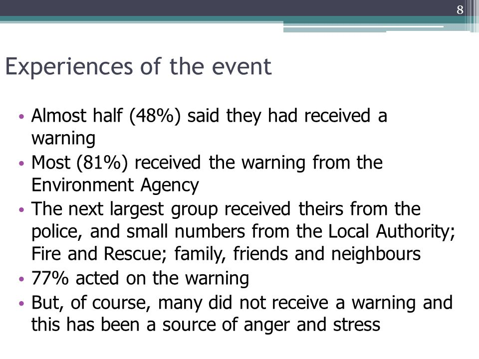 Experiences of the event Almost half (48%) said they had received a warning Most (81%) received the warning from the Environment Agency The next largest group received theirs from the police, and small numbers from the Local Authority; Fire and Rescue; family, friends and neighbours 77% acted on the warning But, of course, many did not receive a warning and this has been a source of anger and stress 8