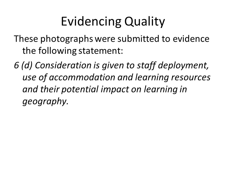 Evidencing Quality These photographs were submitted to evidence the following statement: 6 (d) Consideration is given to staff deployment, use of accommodation and learning resources and their potential impact on learning in geography.