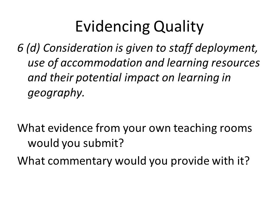 Evidencing Quality 6 (d) Consideration is given to staff deployment, use of accommodation and learning resources and their potential impact on learning in geography.