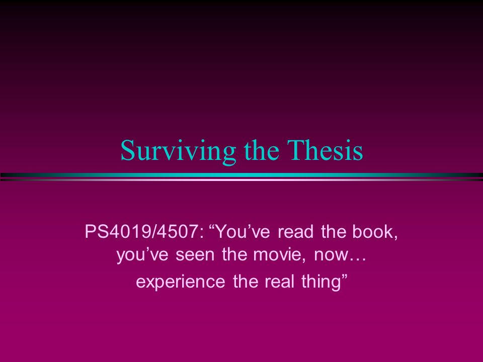 Surviving the Thesis PS4019/4507: Youve read the book, youve seen the movie, now… experience the real thing
