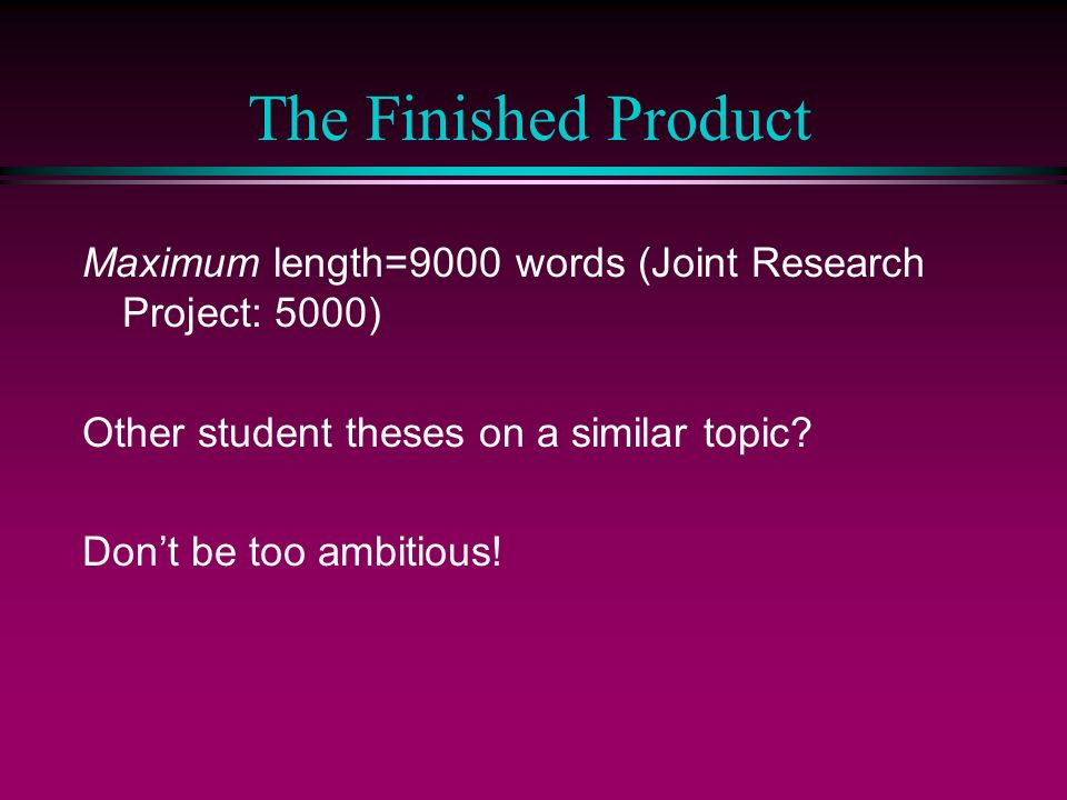 The Finished Product Maximum length=9000 words (Joint Research Project: 5000) Other student theses on a similar topic.