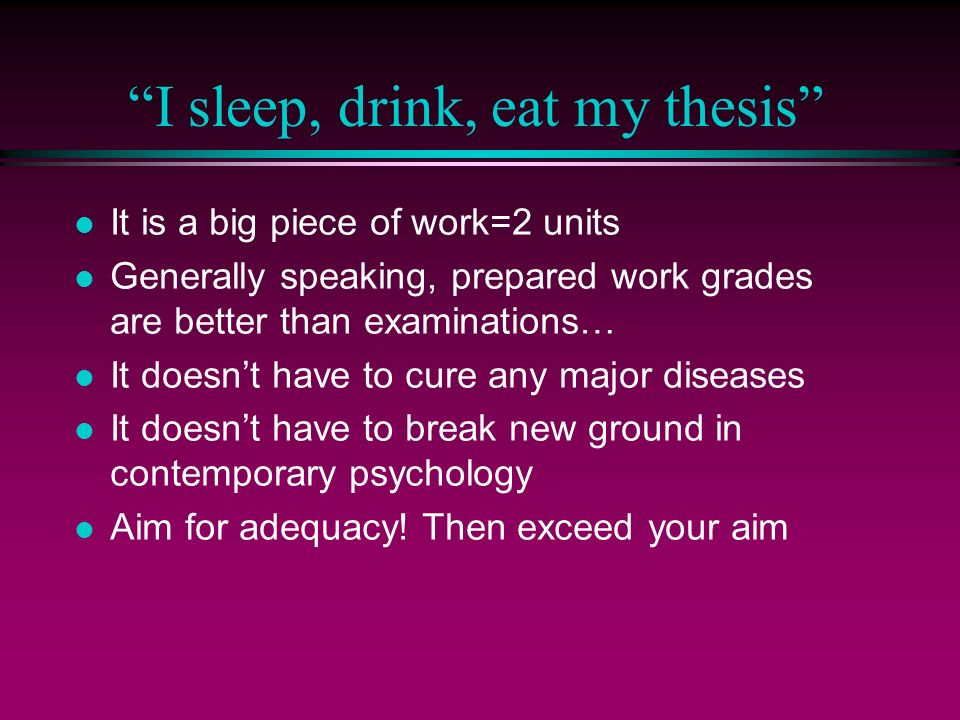 I sleep, drink, eat my thesis l It is a big piece of work=2 units l Generally speaking, prepared work grades are better than examinations… l It doesnt have to cure any major diseases l It doesnt have to break new ground in contemporary psychology l Aim for adequacy.