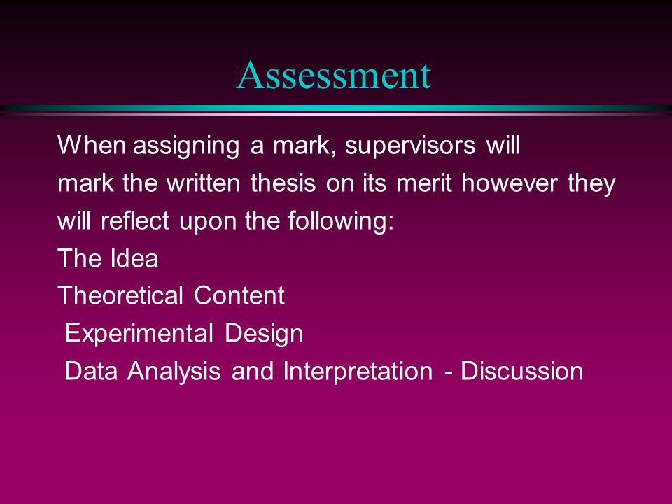 Assessment When assigning a mark, supervisors will mark the written thesis on its merit however they will reflect upon the following: The Idea Theoretical Content Experimental Design Data Analysis and Interpretation - Discussion