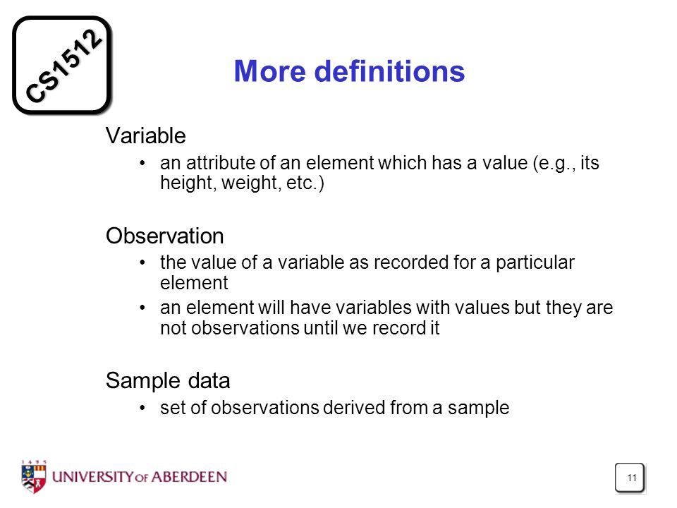 CS1512 11 More definitions Variable an attribute of an element which has a value (e.g., its height, weight, etc.) Observation the value of a variable as recorded for a particular element an element will have variables with values but they are not observations until we record it Sample data set of observations derived from a sample