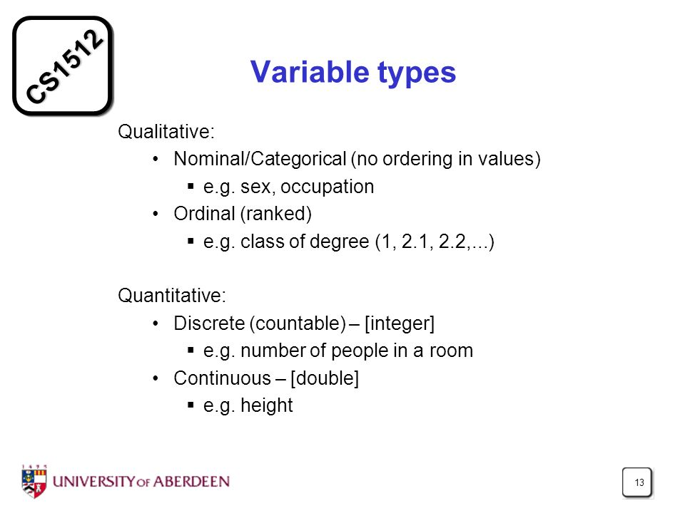 CS1512 13 Variable types Qualitative: Nominal/Categorical (no ordering in values) e.g.