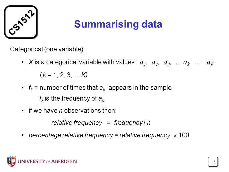 CS1512 16 Summarising data Categorical (one variable): X is a categorical variable with values: a 1, a 2, a 3,...