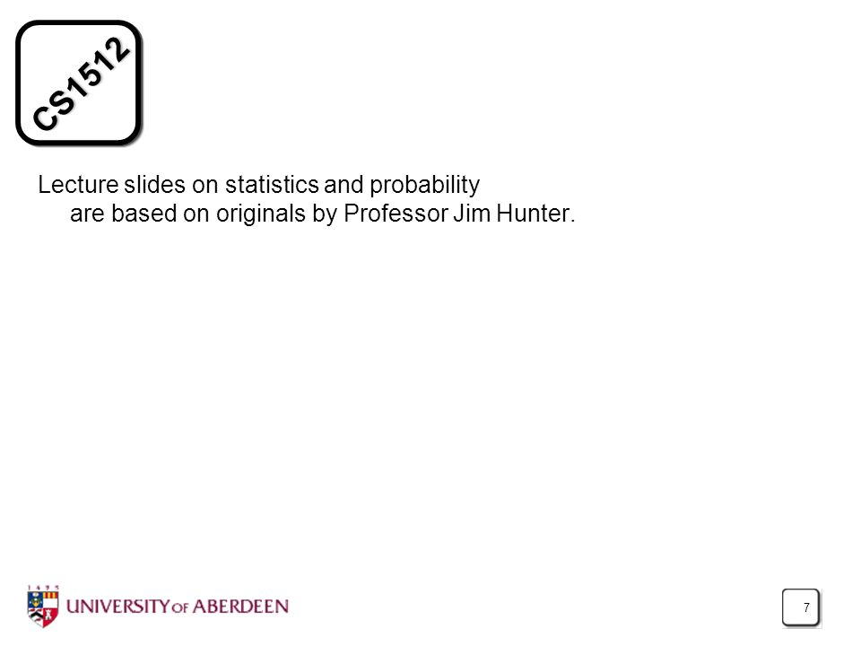 CS1512 7 Lecture slides on statistics and probability are based on originals by Professor Jim Hunter.
