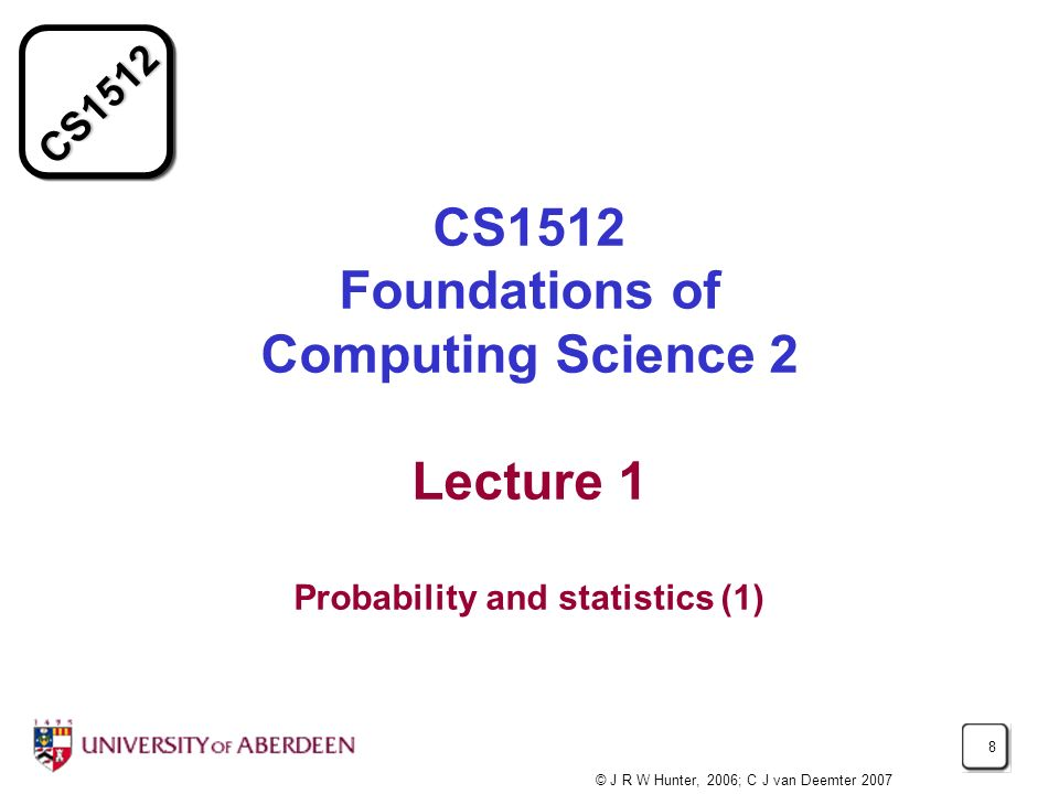 CS1512 8 CS1512 Foundations of Computing Science 2 Lecture 1 Probability and statistics (1) © J R W Hunter, 2006; C J van Deemter 2007