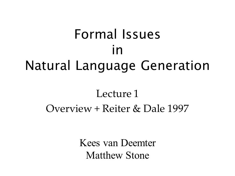 Kees van Deemter Matthew Stone Formal Issues in Natural Language Generation Lecture 1 Overview + Reiter & Dale 1997