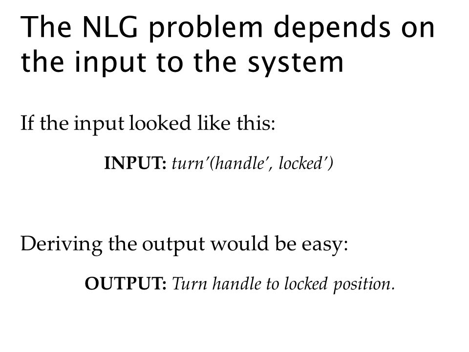 The NLG problem depends on the input to the system OUTPUT: Turn handle to locked position.