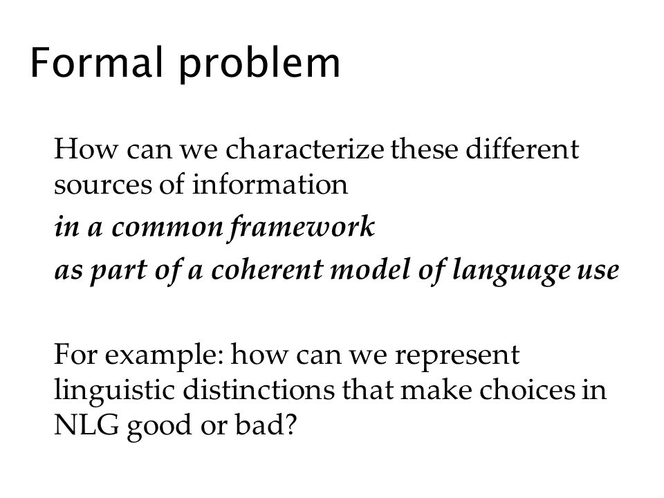 Formal problem How can we characterize these different sources of information in a common framework as part of a coherent model of language use For example: how can we represent linguistic distinctions that make choices in NLG good or bad