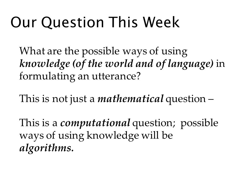 Our Question This Week What are the possible ways of using knowledge (of the world and of language) in formulating an utterance.