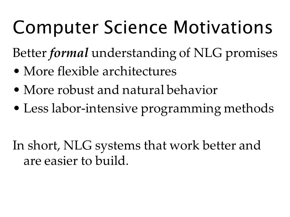 Computer Science Motivations Better formal understanding of NLG promises More flexible architectures More robust and natural behavior Less labor-intensive programming methods In short, NLG systems that work better and are easier to build.