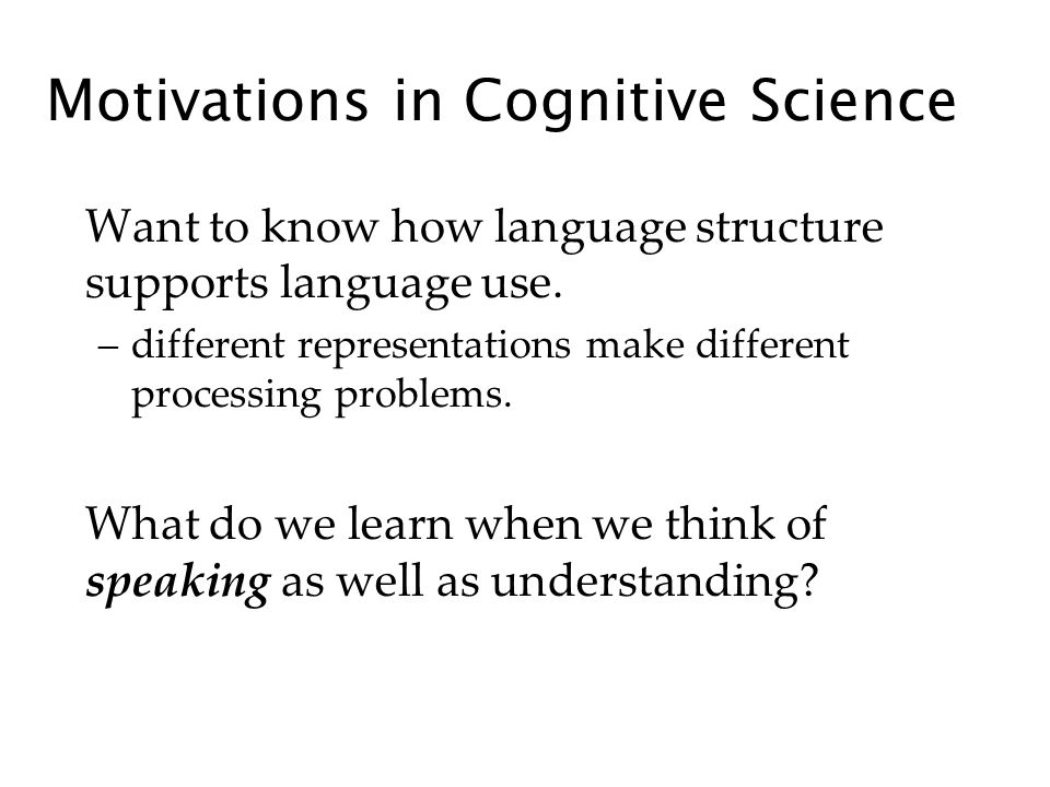 Motivations in Cognitive Science Want to know how language structure supports language use.