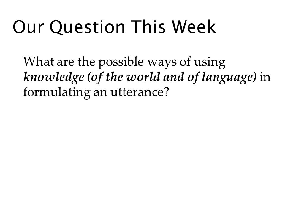 Our Question This Week What are the possible ways of using knowledge (of the world and of language) in formulating an utterance