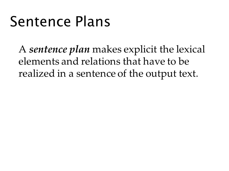 Sentence Plans A sentence plan makes explicit the lexical elements and relations that have to be realized in a sentence of the output text.